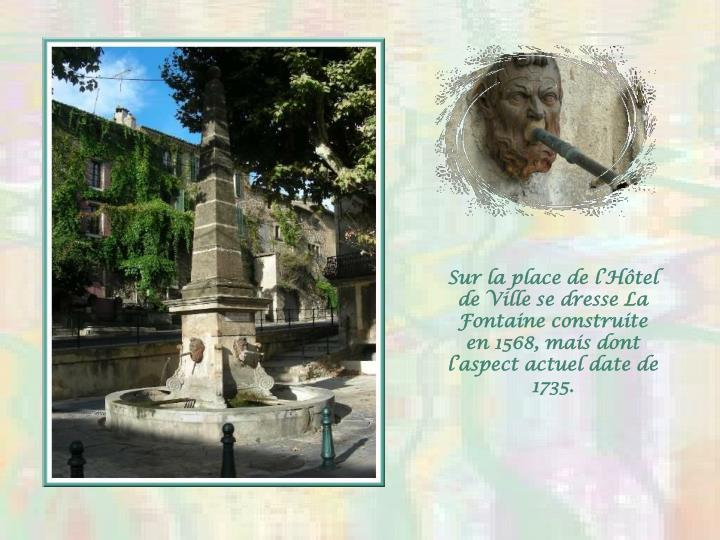 Sur la place de lHtel de Ville se dresse La Fontaine construite en 1568, mais dont laspect actuel date de  1735.