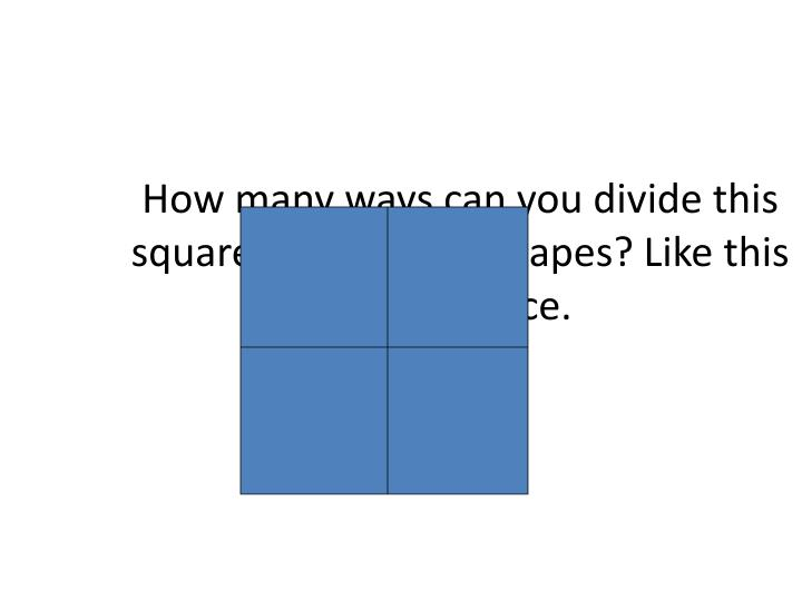 How many ways can you divide this square into 4 equal shapes? Like this for instance.