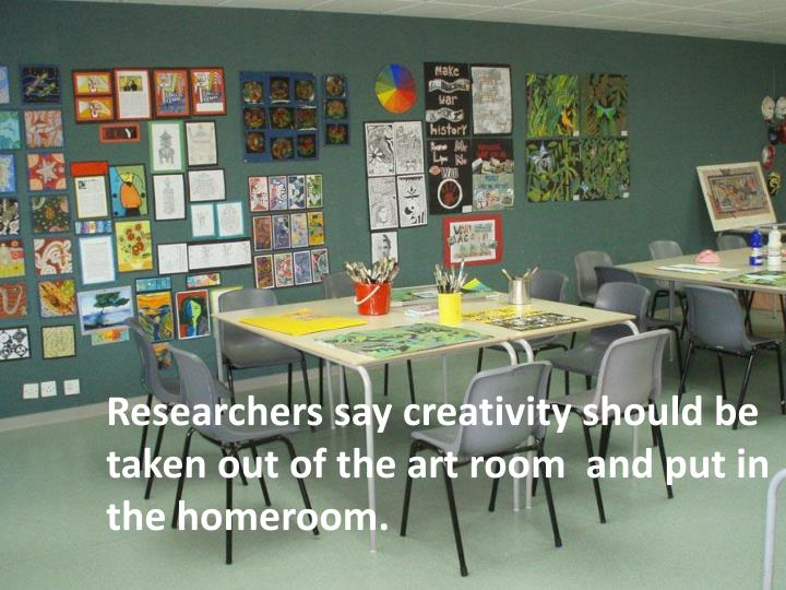 Researchers say creativity should be taken out of the art room  and put in the homeroom.