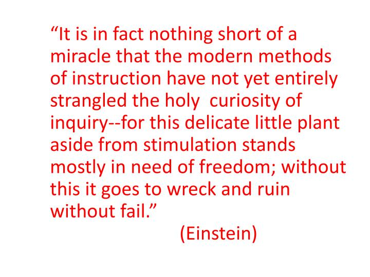 """It is in fact nothing short of a miracle that the modern methods of instruction have not yet entirely strangled the holy  curiosity of inquiry--for this delicate little plant aside from stimulation stands mostly in need of freedom; without  this it goes to wreck and ruin without fail."""