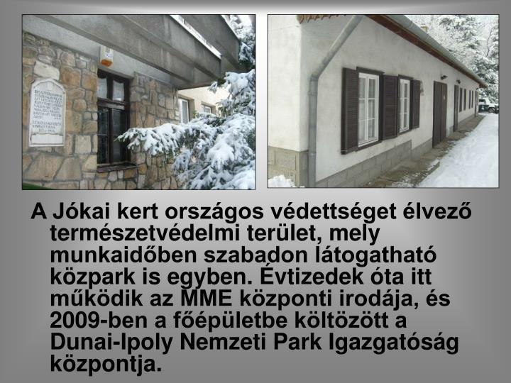 A Jókai kert országos védettséget élvező természetvédelmi terület, mely munkaidőben szabadon látogatható közpark is egyben. Évtizedek óta itt működik az MME központi irodája, és 2009-ben a főépületbe költözött a Dunai-Ipoly Nemzeti Park Igazgatóság központja.