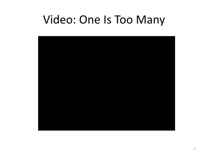 Video one is too many