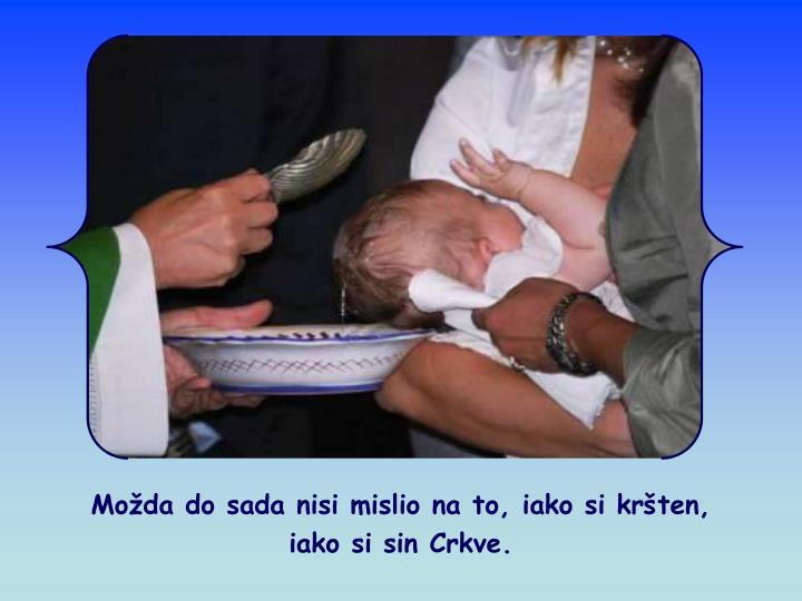 Možda do sada nisi mislio na to, iako si kršten,