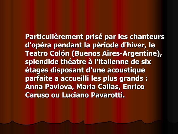 Particulièrement prisé par les chanteurs d'opéra pendant la période d'hiver, le Teatro Colón (Buenos Aires-Argentine), splendide théatre à l'italienne de six étages disposant d'une acoustique parfaite a accueilli les plus grands : Anna Pavlova, Maria Callas, Enrico Caruso ou Luciano Pavarotti.
