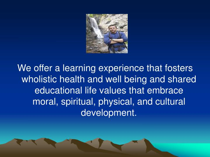 We offer a learning experience that fosters wholistic health and well being and shared educational life values that embrace moral, spiritual, physical, and cultural development.
