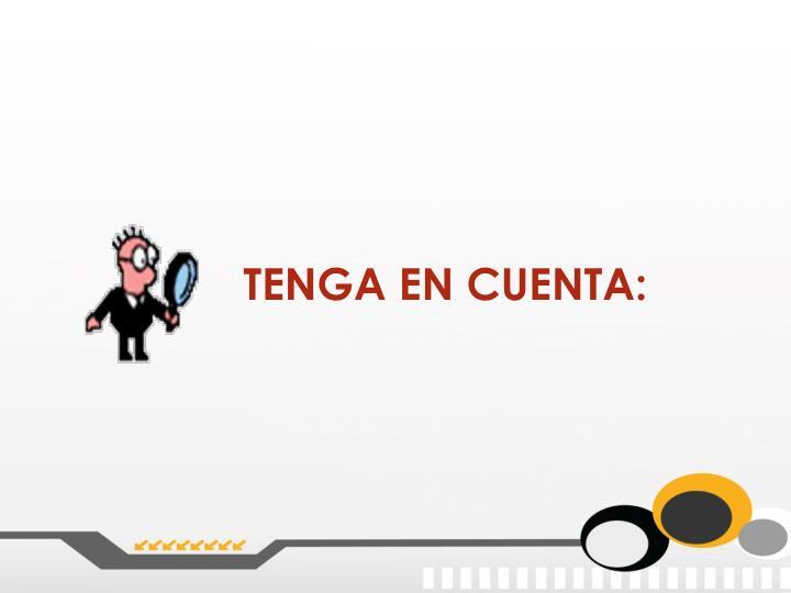TENGA EN CUENTA: