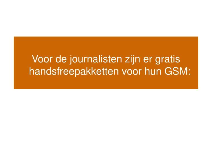 Voor de journalisten zijn er gratis handsfreepakketten voor hun GSM: