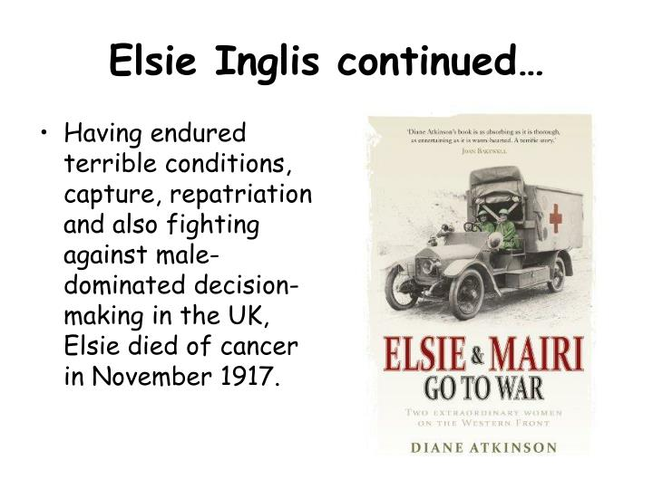 Having endured terrible conditions, capture, repatriation and also fighting against male-dominated decision-making in the UK, Elsie died of cancer in November 1917.