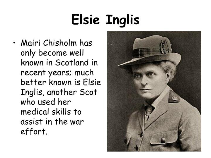 Mairi Chisholm has only become well known in Scotland in recent years; much better known is Elsie Inglis, another Scot who used her medical skills to assist in the war effort.