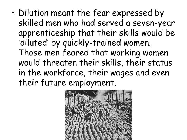 Dilution meant the fear expressed by skilled men who had served a seven-year apprenticeship that their skills would be 'diluted' by quickly-trained women. Those men feared that working women would threaten their skills, their status in the workforce, their wages and even their future employment.