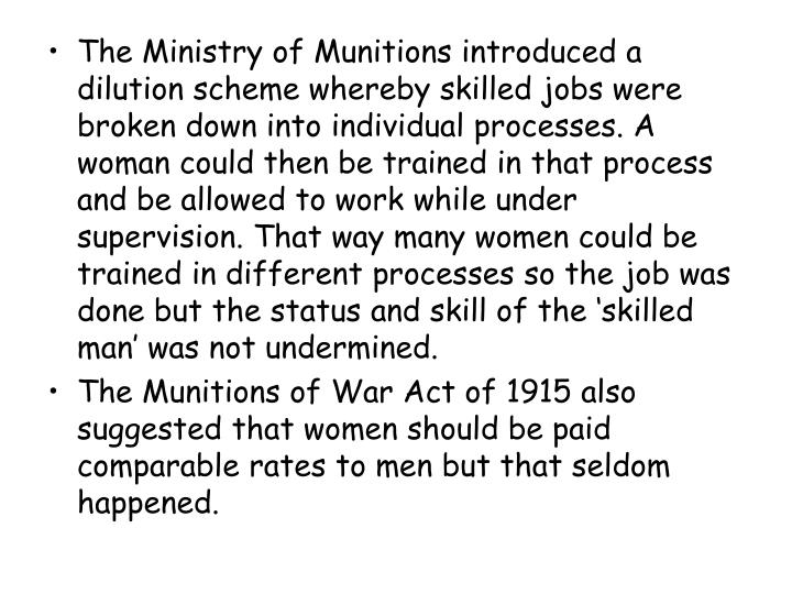 The Ministry of Munitions introduced a dilution scheme whereby skilled jobs were broken down into individual processes. A woman could then be trained in that process and be allowed to work while under supervision. That way many women could be trained in different processes so the job was done but the status and skill of the 'skilled man' was not undermined.