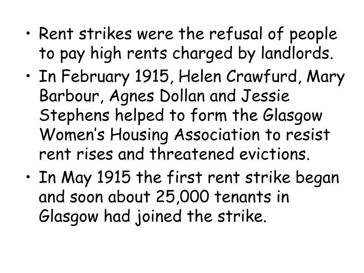 Rent strikes were the refusal of people to pay high rents charged by landlords.