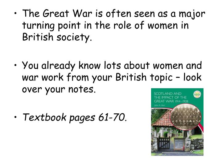 The Great War is often seen as a major turning point in the role of women in British society.