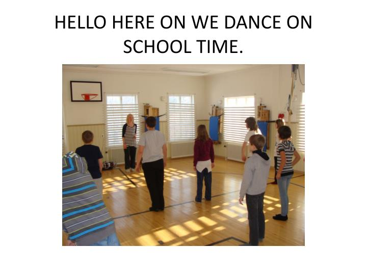 Hello here on we dance on school time