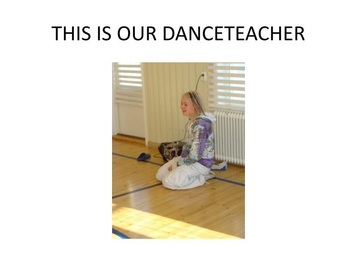 THIS IS OUR DANCETEACHER