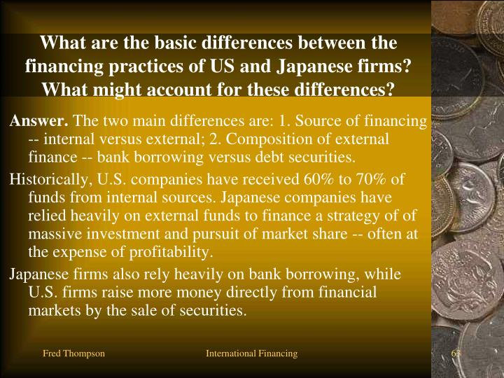 What are the basic differences between the financing practices of US and Japanese firms? What might account for these differences?