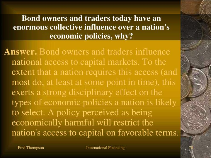 Bond owners and traders today have an enormous collective influence over a nation's economic policies, why?