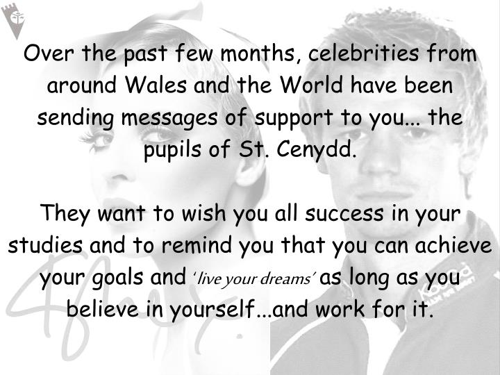 Over the past few months, celebrities from around Wales and the World have been sending messages of support to you... the pupils of St. Cenydd.