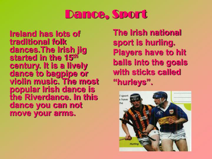 Ireland has lots of traditional folk dances.The Irish jig started in the 15