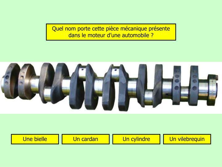 Quel nom porte cette pièce mécanique présente dans le moteur d'une automobile ?