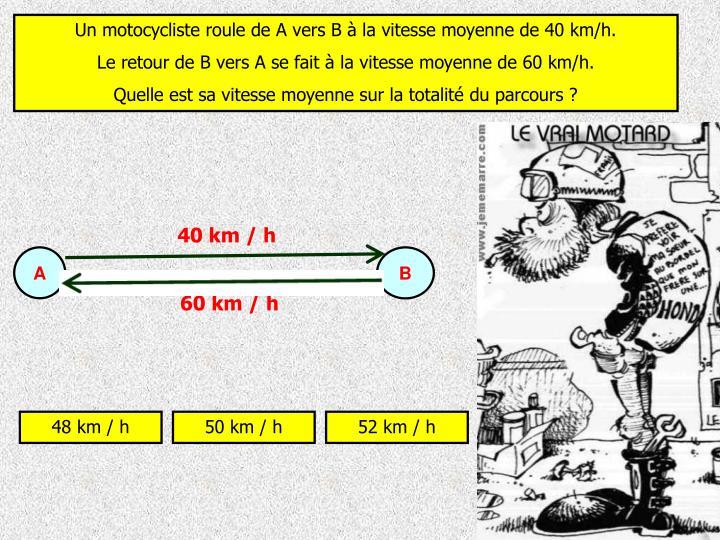 Un motocycliste roule de A vers B à la vitesse moyenne de 40 km/h.