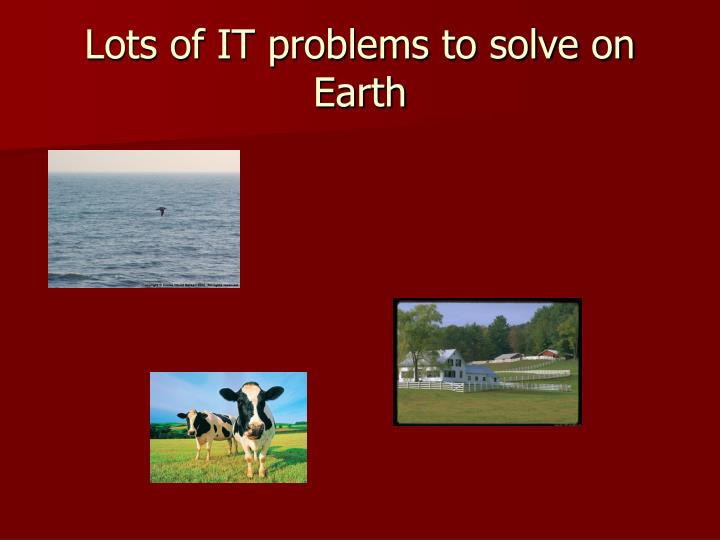 Lots of IT problems to solve on Earth