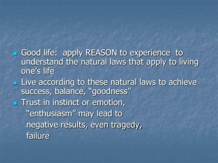 Good life:  apply REASON to experience  to understand the natural laws that apply to living one's life