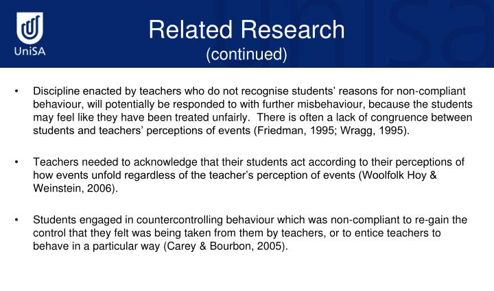 Discipline enacted by teachers who do not recognise students' reasons for non-compliant behaviour, will potentially be responded to with further misbehaviour, because the students may feel like they have been treated unfairly.  There is often a lack of congruence between students and teachers' perceptions of events (Friedman, 1995; Wragg, 1995).