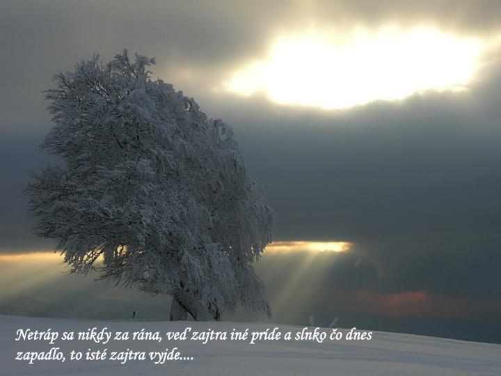 Netráp sa nikdy za rána, veď zajtra iné príde a slnko čo dnes zapadlo, to isté zajtra vyjde....