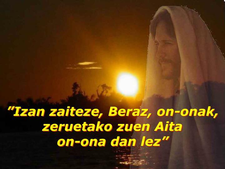 """""""Izan zaiteze, Beraz, on-onak,"""