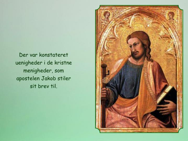 Der var konstateret uenigheder i de kristne menigheder, som apostelen Jakob stiler sit brev til.