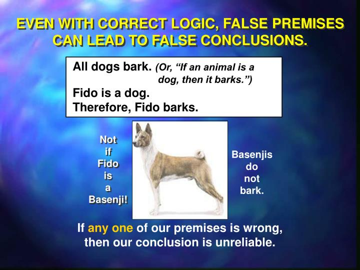 EVEN WITH CORRECT LOGIC, FALSE PREMISES CAN LEAD TO FALSE CONCLUSIONS.