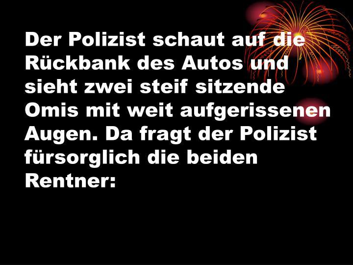 Der Polizist schaut auf die Rückbank des Autos und sieht zwei steif sitzende Omis mit weit aufgerissenen Augen. Da fragt der Polizist fürsorglich die beiden Rentner: