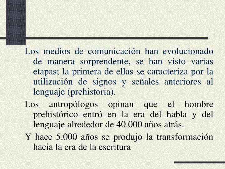 Los medios de comunicación han evolucionado de manera sorprendente, se han visto varias etapas; la primera de ellas se caracteriza por la utilización de signos y señales anteriores al lenguaje (prehistoria).