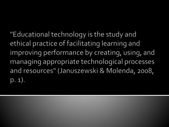 """Educational technology is the study and ethical practice of facilitating learning and improving performance by creating, using, and managing appropriate technological processes and resources"" ("