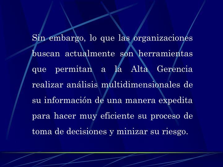 Sin embargo, lo que las organizaciones buscan actualmente son herramientas que permitan a la Alta Gerencia realizar análisis multidimensionales de su información de una manera expedita para hacer muy eficiente su proceso de toma de decisiones y minizar su riesgo.
