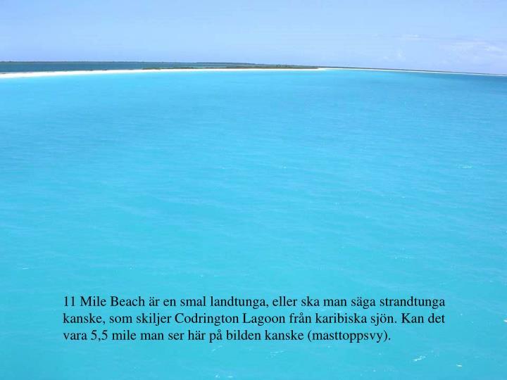 11 Mile Beach r en smal landtunga, eller ska man sga strandtunga kanske, som skiljer Codrington Lagoon frn karibiska sjn. Kan det vara 5,5 mile man ser hr p bilden kanske (masttoppsvy).