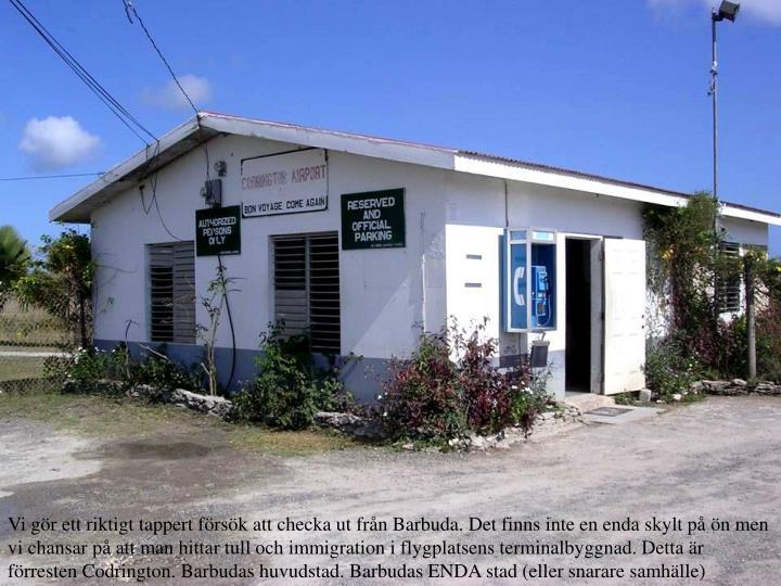 Vi gr ett riktigt tappert frsk att checka ut frn Barbuda. Det finns inte en enda skylt p n men vi chansar p att man hittar tull och immigration i flygplatsens terminalbyggnad. Detta r frresten Codrington. Barbudas huvudstad. Barbudas ENDA stad (eller snarare samhlle)
