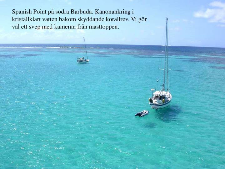 Spanish Point p sdra Barbuda. Kanonankring i kristallklart vatten bakom skyddande korallrev. Vi gr vl ett svep med kameran frn masttoppen.