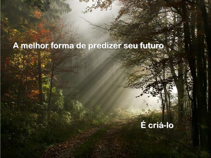 A melhor forma de predizer seu futuro