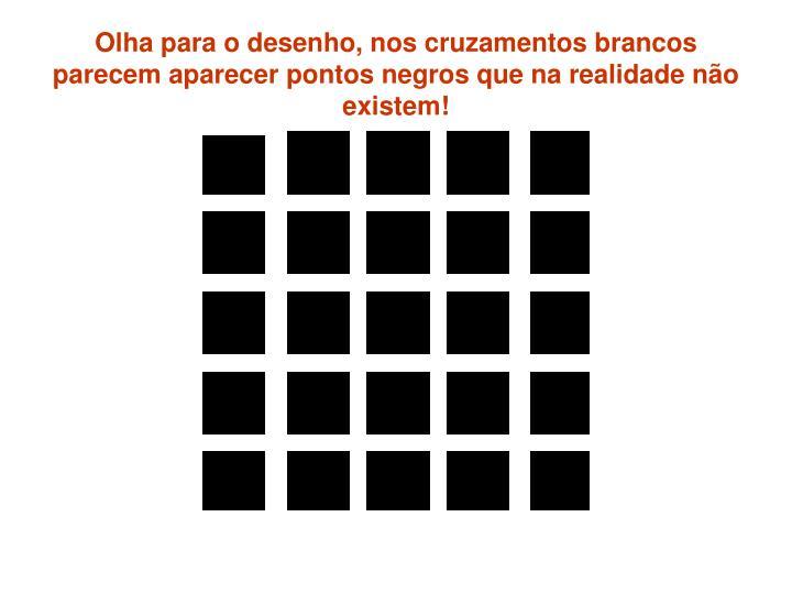 Olha para o desenho, nos cruzamentos brancos parecem aparecer pontos negros que na realidade não existem