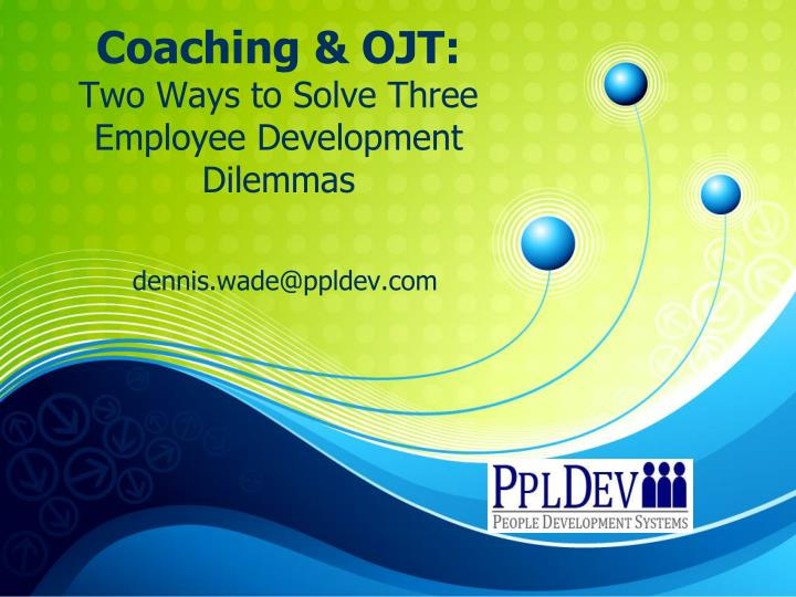 Coaching ojt two ways to solve three employee development dilemmas