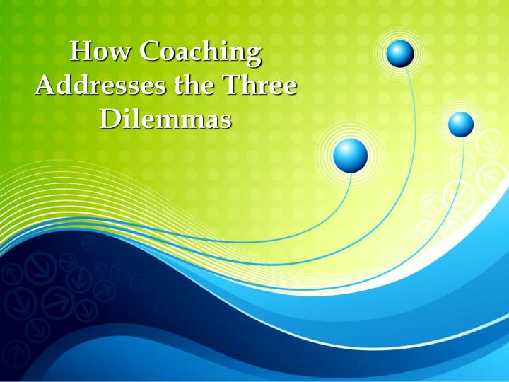 How Coaching Addresses the Three Dilemmas