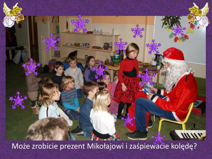 Może zrobicie prezent Mikołajowi i zaśpiewacie kolędę?