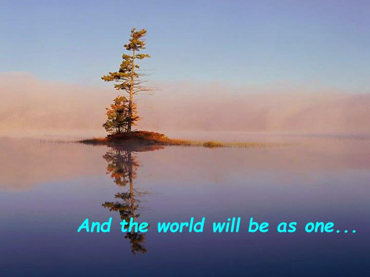 And the world will be as one...