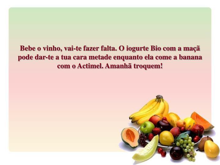 Bebe o vinho, vai-te fazer falta. O iogurte Bio com a maçã pode dar-te a tua cara metade enquanto ela come a banana com o Actimel. Amanhã troquem!
