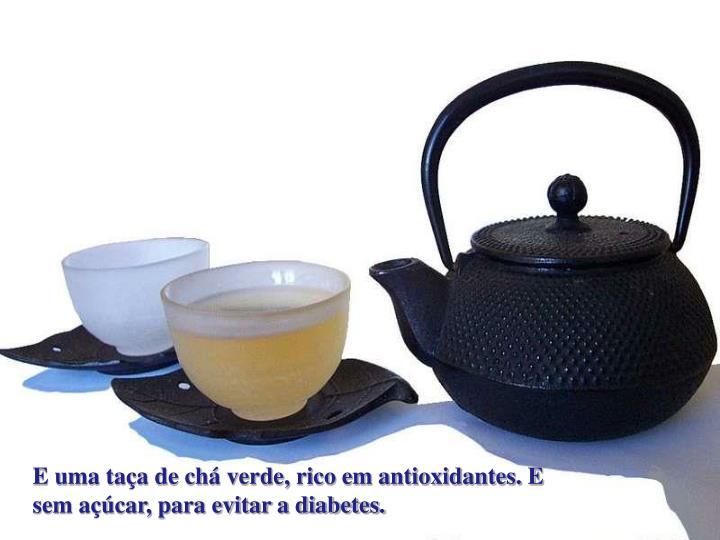 E uma taça de chá verde, rico em antioxidantes. E sem açúcar, para evitar a diabetes.
