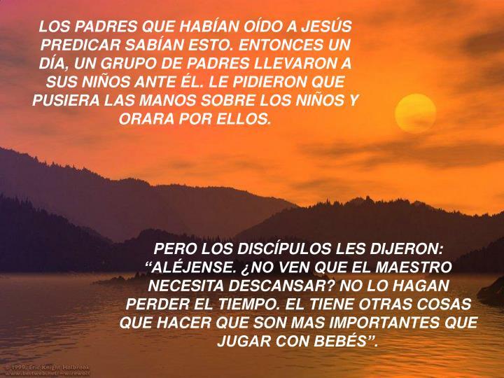 LOS PADRES QUE HABÍAN OÍDO A JESÚS PREDICAR SABÍAN ESTO. ENTONCES UN DÍA, UN GRUPO DE PADRES LLEVARON A SUS NIÑOS ANTE ÉL. LE PIDIERON QUE PUSIERA LAS MANOS SOBRE LOS NIÑOS Y ORARA POR ELLOS.