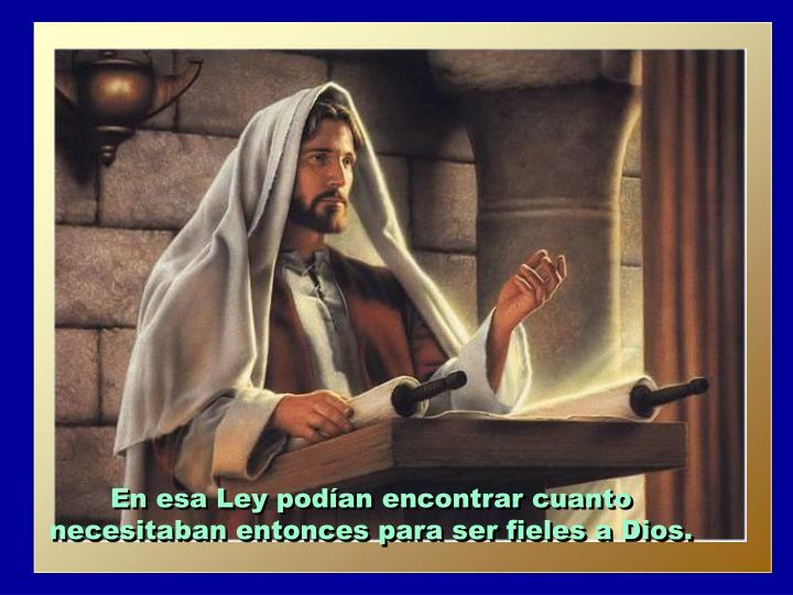 En esa Ley podían encontrar cuanto necesitaban entonces para ser fieles a Dios.