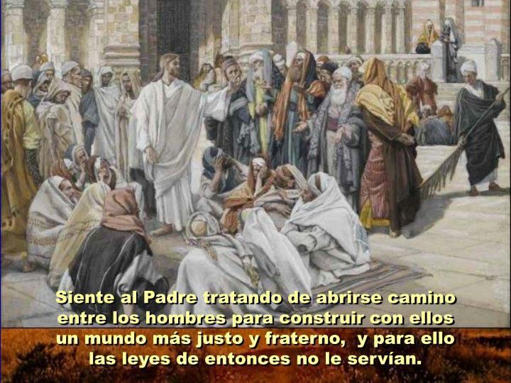 Siente al Padre tratando de abrirse camino entre los hombres para construir con ellos un mundo más justo y fraterno,  y para ello las leyes de entonces no le servían.